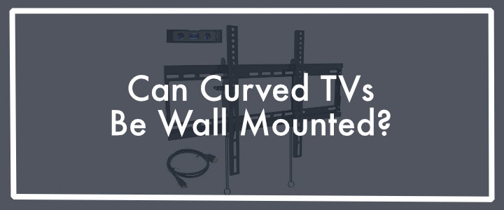 Can Curved TVs Be Wall Mounted?